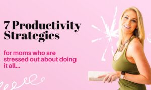 7 Productivity Strategies For Moms Who are Stressed Doing it ALL